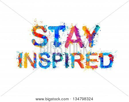 Stay inspired. Motivation inscription of splash paint letters