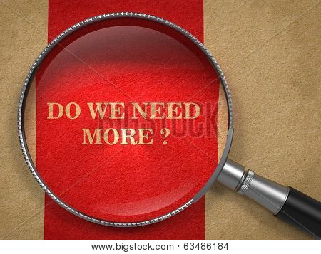 Do We Need More -Question Through Magnifying Glass.
