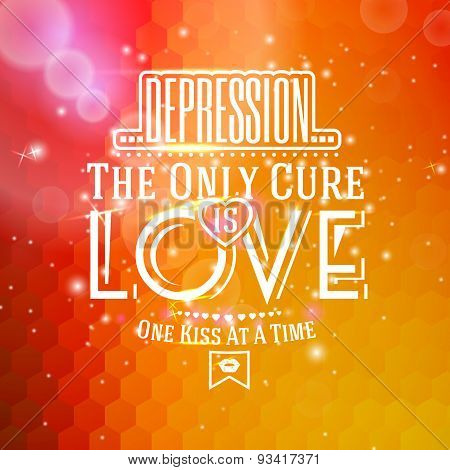 Love message. -Depression, The only cure is LOVE. One kiss at a time-. For St. Valentines Day etc. V