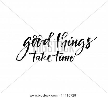 Good things take time phrase. Hand drawn motivational quote. Ink illustration. Modern brush calligraphy. Isolated on white background.