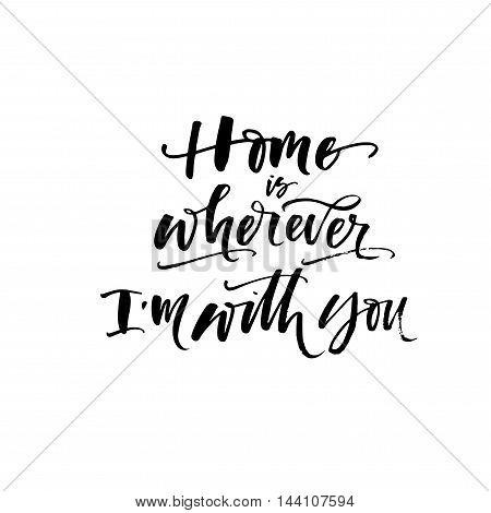 Home is wherever I'm with you phrase. Hand drawn romantic quote. Ink illustration. Modern brush calligraphy. Isolated on white background.