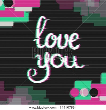 Love You Card with Glitch Effect. Love Cards for him in Glitch Art Style. Distortion lettering poster. Vector Illustration. Modern Love Greetings Ecard.