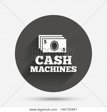 Cash machines or ATM sign icon. Paper money symbol. Withdrawal of money. Circle flat button with shadow. Vector
