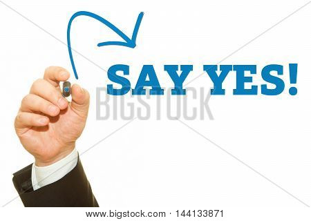 Businessman hand writing SAY YES message .