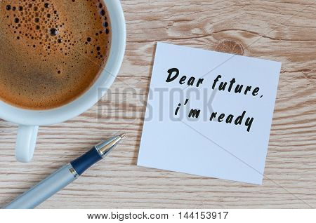 Dear Future, I'm Ready written on paper with pen and cup of morning coffee Business, technology, internet concept.