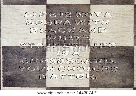 LIFE - IS NOT OF A ZEBRA BLACK AND WHITE STRIPES LIFE IS A CHESS BOARD. YOUR CHOICES MATTER. Inspiration quote on a wooden chess board. Uneven transparent font.