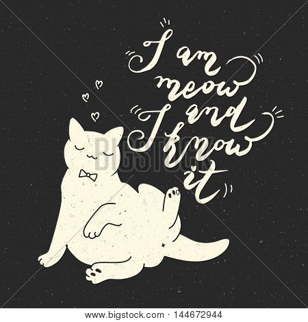I am meow and I know it. Cat quote on black background. Trendy hipster hand drawn style illustration. Inspiration vector typography vintage poster with white cat