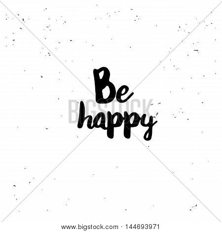 Be happy. Black inspirational quote isolated on white background. Vector typography for poster, t-shirt or card. Vector calligraphy art.