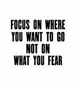Inspiring Motivation Quote With Text Focus On Where You Want To Go Not On What You Fear. Vector Typo poster