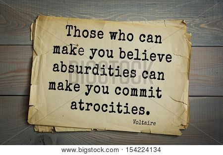 Top 50 quotes by Voltaire - French, writer, historian, philosopher.  Those who can make you believe absurdities can make you commit atrocities.