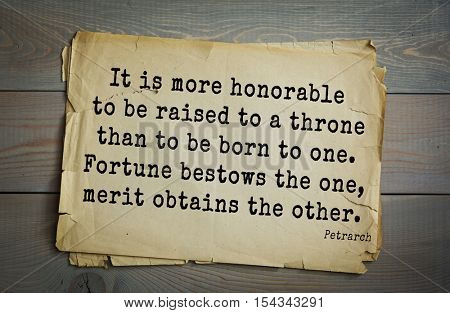 Top 15 quotes by Francesco Petrarca - Italian scholar, poet in Renaissance Italy It is more honorable to be raised to a throne than to be born to one. Fortune bestows the one, merit obtains the other.