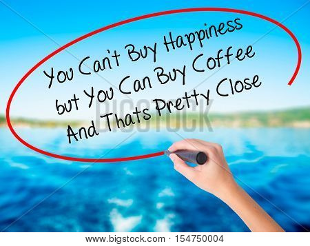 Woman Hand Writing You Cant Buy Happiness But You Can Buy Coffee And Thats Pretty Close With A Marke