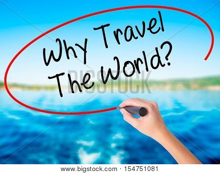 Woman Hand Writing  Why Travel The World? With A Marker Over Transparent Board
