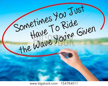 Woman Hand Writing Sometimes You Just Have To Ride The Wave You're Given With A Marker Over Transpar