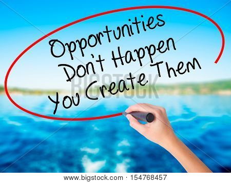 Woman Hand Writing Opportunities Don't Happen You Create Them With A Marker Over Transparent Board