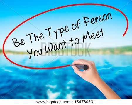 Woman Hand Writing Be The Type Of Person You Want To Meet With A Marker Over Transparent Board