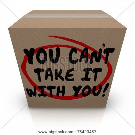 You Can't Take It With You words written on a cardboard box telling you to share your possessions with others in need since they will be useless when you die in afterlife