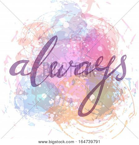 Always. Hand drawn  typographic vector lettering poster. Modern calligraphy on isolated aquarel background. For Valentine Day greeting cards or wedding design. An element for your romantic illustration, T-shirt print etc.