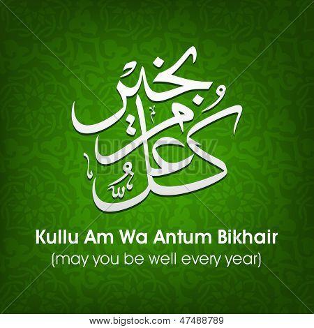 Arabic Islamic calligraphy of dua(wish) Kullu Am Wa Antum Bikhair ( may you be well every year) on abstract background.