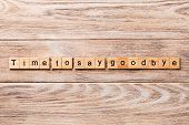 Time To Say Goodbye Word Written On Wood Block. Time To Say Goodbye Text On Wooden Table For Your De poster