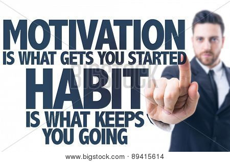 Business man pointing the text: Motivation is What Gets you Started Habit Is What Keeps You Going