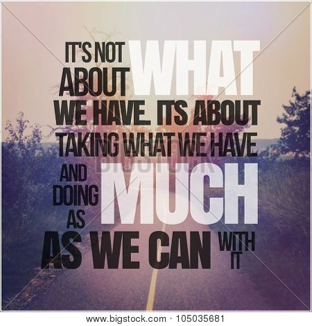 Inspirational Typographic Quote - It's not about what we have