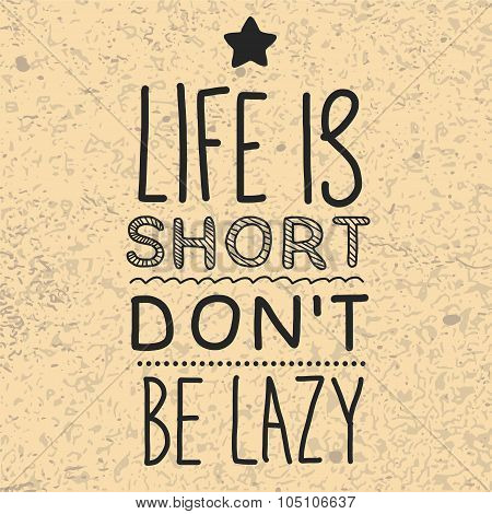 Life is short. Don't be lazy.