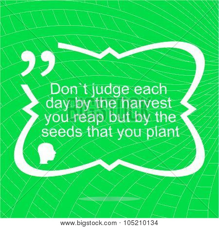 Inspirational Motivational Quote. Dont Judge Each Day By The Harvest You Reap But By The Seeds That