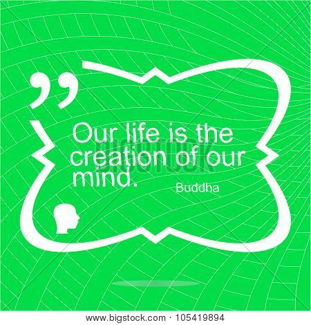 Our Life Is The Creation Of Our Mind. Inspirational Motivational Quote. Simple Trendy Design. Positi