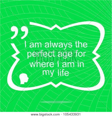 I Am Always The Perfect Age For Where I Am In My Life. Inspirational Motivational Quote. Simple Tren
