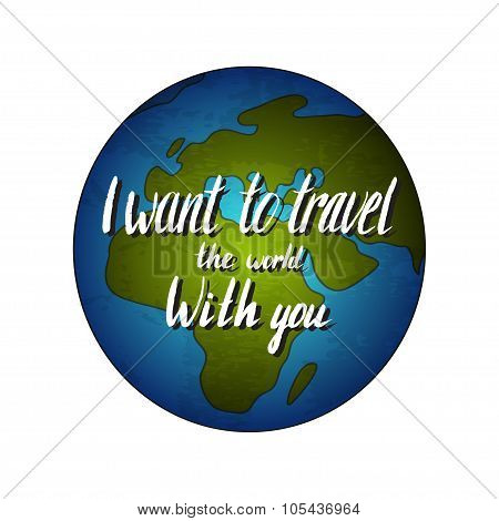 Globe earth with quote - I want to travel the world with you. Vector illustration.