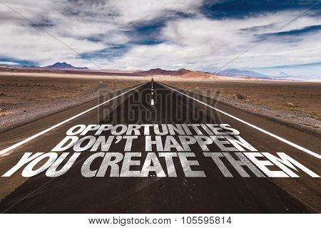 Opportunities Don't Happen You Create Them written on desert road