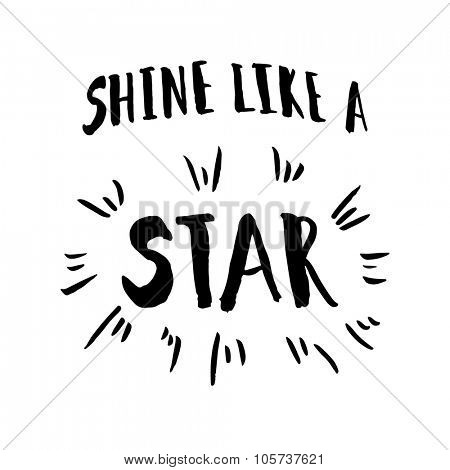 Shine like a star phrase. Inspirational motivational quote. Vector ink painted lettering on white background. Phrase banner for poster, tshirt, banner, card and other design projects.