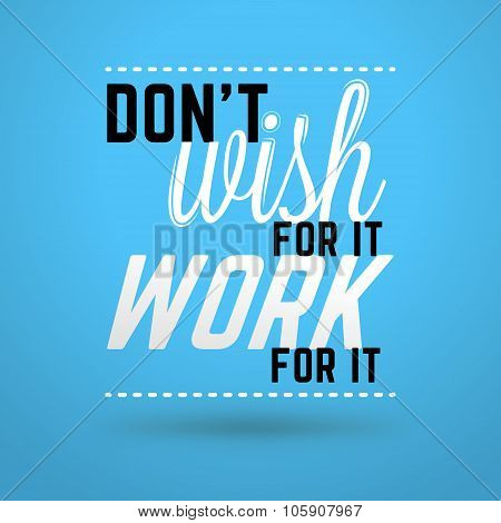 Motivational Typographic Quote - Dont Wish For It. Work For It. Vector Typographic Background Design