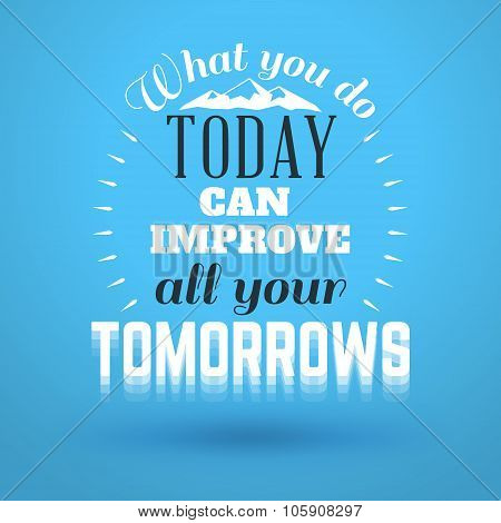Motivational Typographic Quote - What You Do Today Can Improve All Your Tomorrows. Vector Typographi