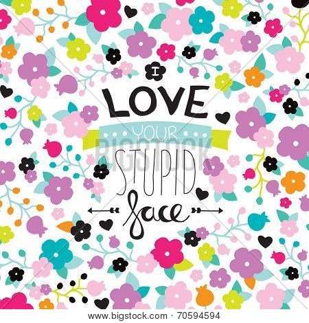 I love your stupid face fun hand lettering valentine's day postcard with flowers cover design background in vector
