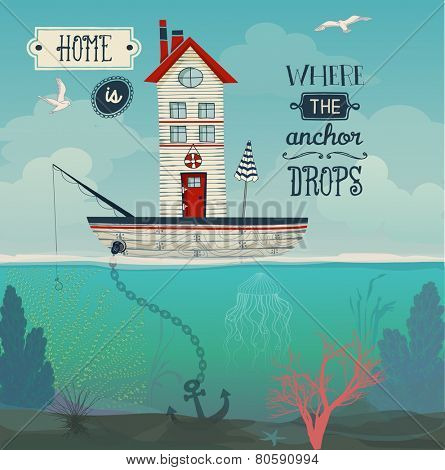 Boat Home - Home is where the anchor drops inspirational quote, with tiny house in a sailing boat at sea, underwater flora and wast sky with seagulls. Whimsical hand drawn illustration