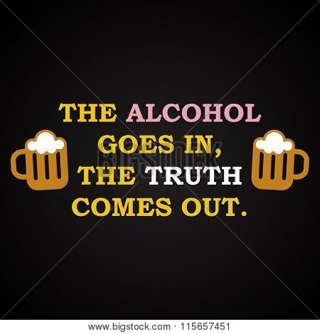 The alcohol and the truth - funny inscription template