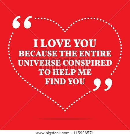 Inspirational Love Quote. I Love You Because The Entire Universe Conspired To Help Me Find You.
