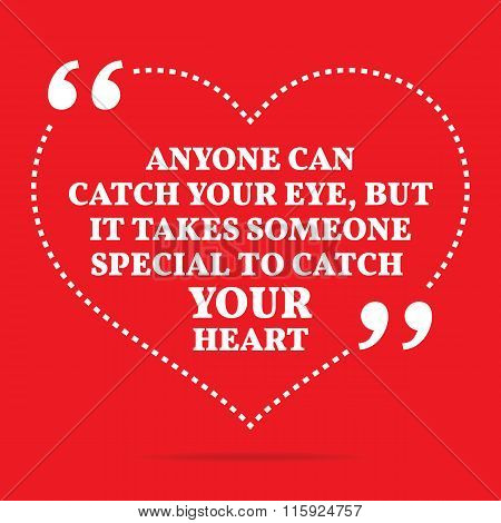 Inspirational Love Quote. Anyone Can Catch Your Eye, But It Takes Some One Special To Catch Your Hea