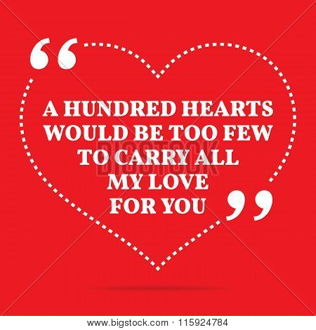 Inspirational Love Quote. A Hundred Hearts Would Be Too Few To Carry All My Love To You.