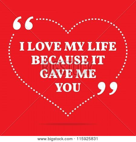 Inspirational Love Quote. I Love My Life Because It Gave Me You.