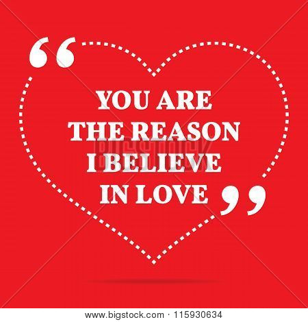 Inspirational Love Quote. You Are The Reason I Believe In Love.