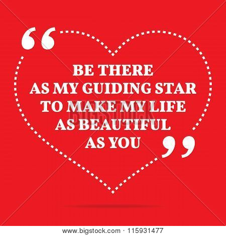Inspirational Love Quote. Be There As My Guiding Star To Make My Life As Beautiful As You.