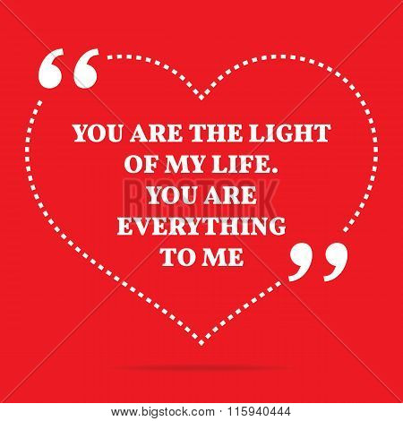 Inspirational Love Quote. You Are The Light Of My Life. You Are Everything To Me.