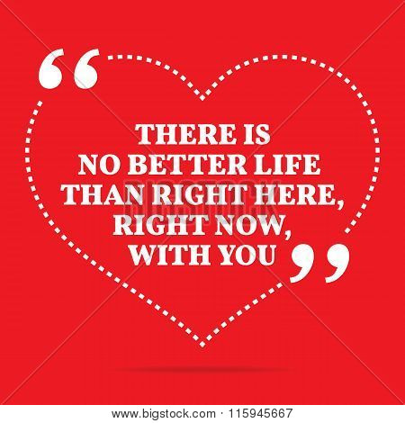 Inspirational Love Quote. There Is No Better Life Than Right Here, Right Now, With You.