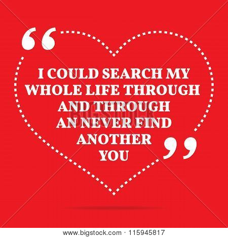 Inspirational Love Quote. I Could Search My Whole Life Through And Through An Never Find Another You