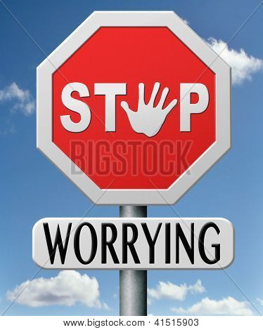stop worrying no worries keep calm and dont panic, panicking wont help just think positive and overcome problems