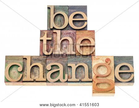 be the change - inspiration concept - isolated text in vintage letterpress wood type printing blocks