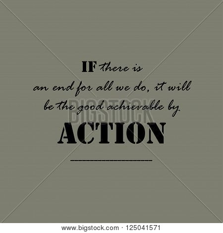 If there is an end for all we do, it will be the good achievable by action